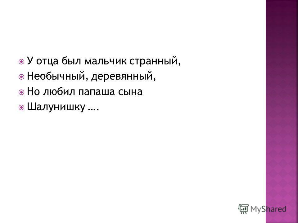 У отца был мальчик странный, Необычный, деревянный, Но любил папаша сына Шалунишку ….