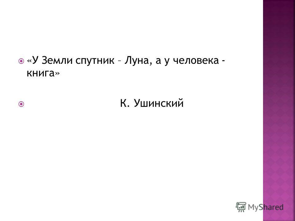 «У Земли спутник – Луна, а у человека - книга» К. Ушинский