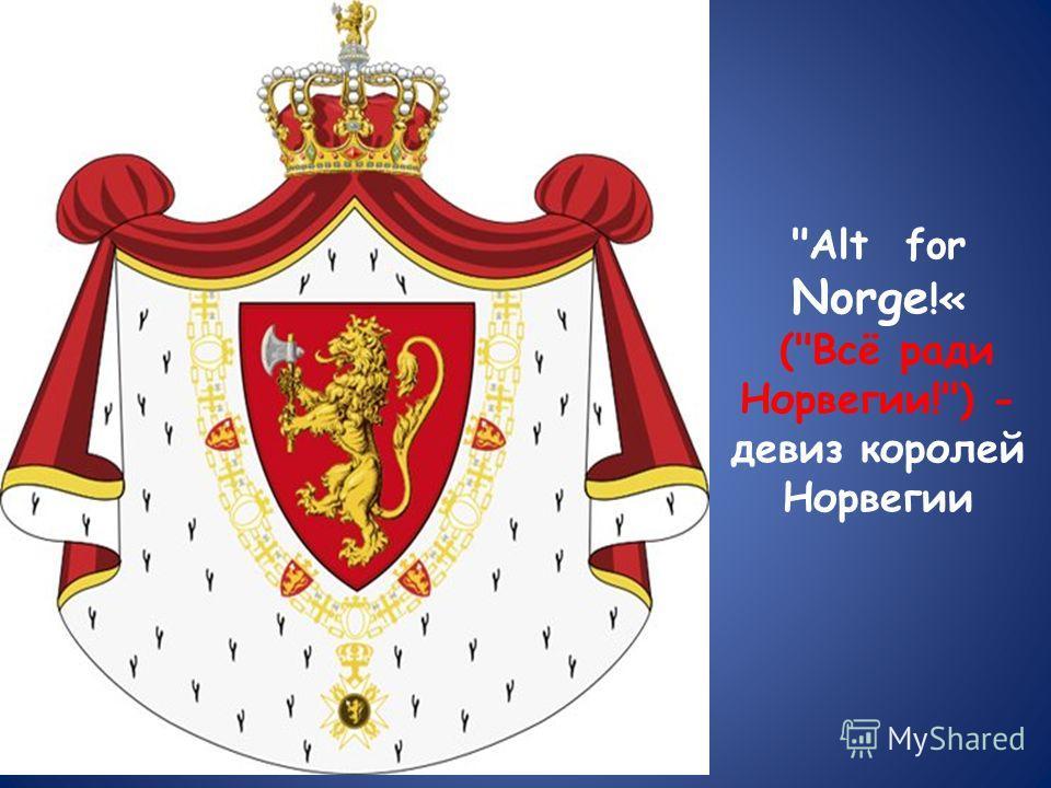 Alt for Norge !« (Всё ради Норвегии!) - девиз королей Норвегии
