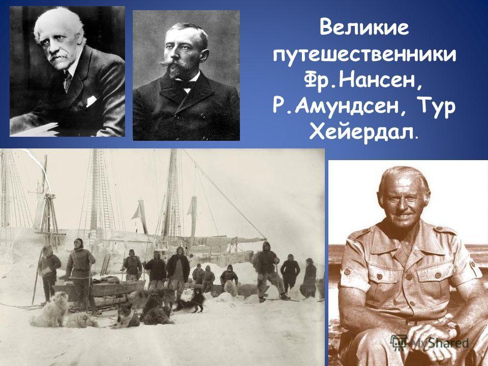 Великие путешественники Фр.Нансен, Р.Амундсен, Тур Хейердал.