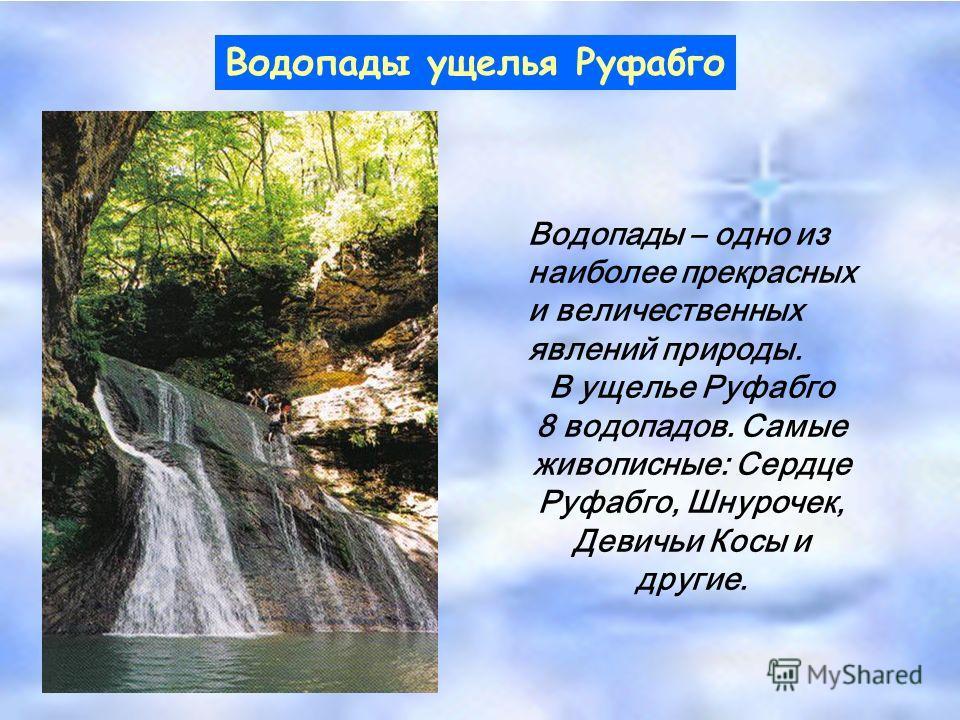 Водопады ущелья Руфабго Водопады – одно из наиболее прекрасных и величественных явлений природы. В ущелье Руфабго 8 водопадов. Самые живописные: Сердце Руфабго, Шнурочек, Девичьи Косы и другие.
