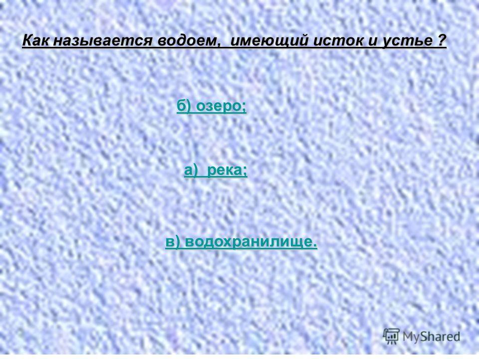 Как называется водоем, имеющий исток и устье ? б) озеро; б) озеро; а) река; а) река; в) водохранилище. в) водохранилище.