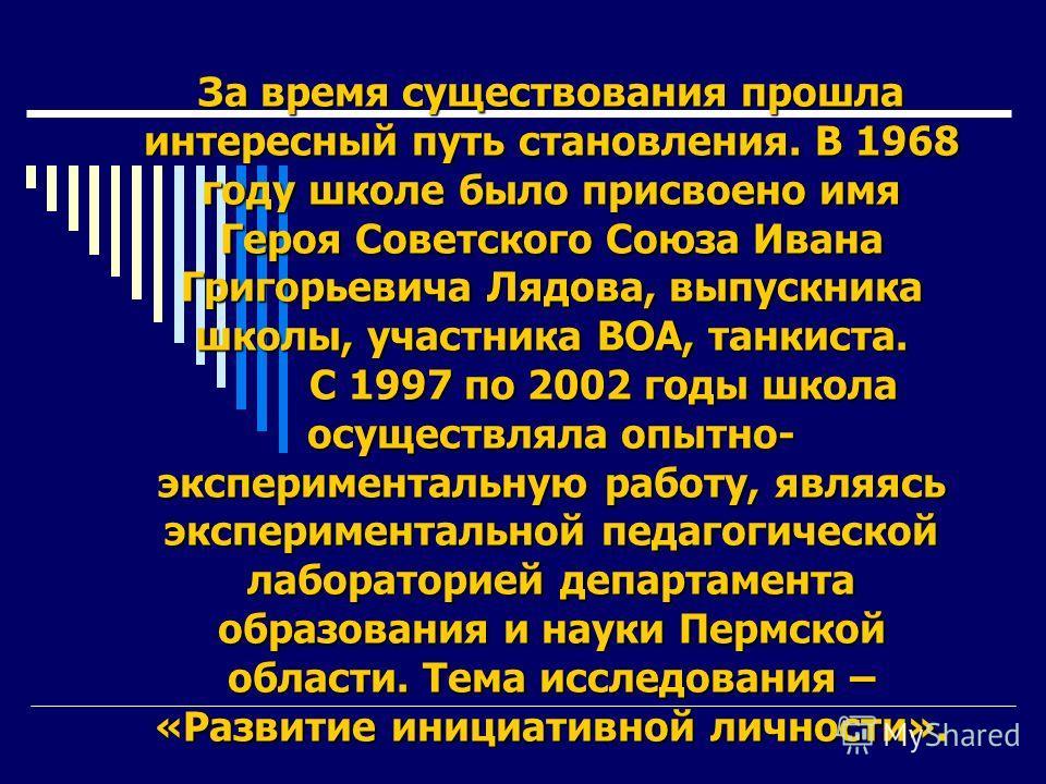 За время существования прошла интересный путь становления. В 1968 году школе было присвоено имя Героя Советского Союза Ивана Григорьевича Лядова, выпускника школы, участника ВОА, танкиста. С 1997 по 2002 годы школа осуществляла опытно- эксперименталь