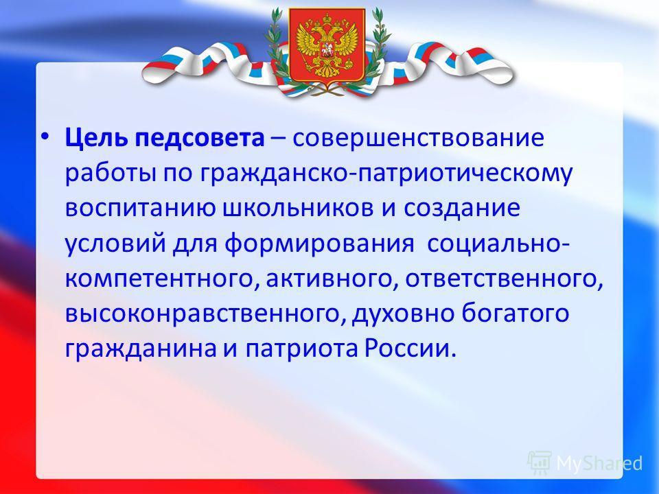 Цель педсовета – совершенствование работы по гражданско-патриотическому воспитанию школьников и создание условий для формирования социально- компетентного, активного, ответственного, высоконравственного, духовно богатого гражданина и патриота России.