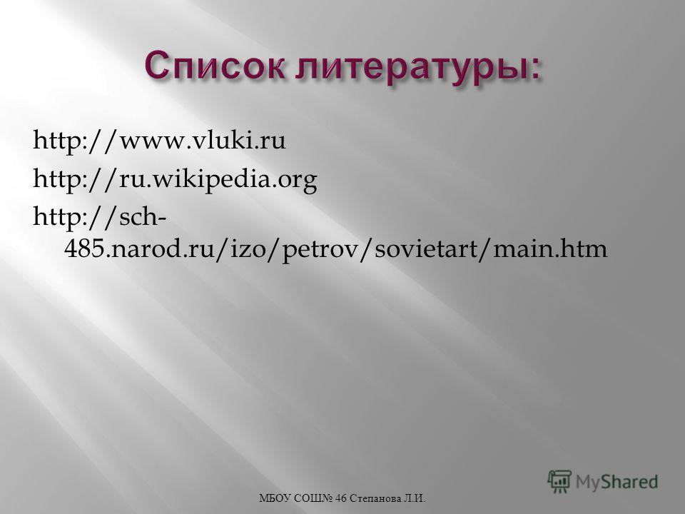http://www.vluki.ru http://ru.wikipedia.org http://sch- 485.narod.ru/izo/petrov/sovietart/main.htm МБОУ СОШ 46 Степанова Л. И.