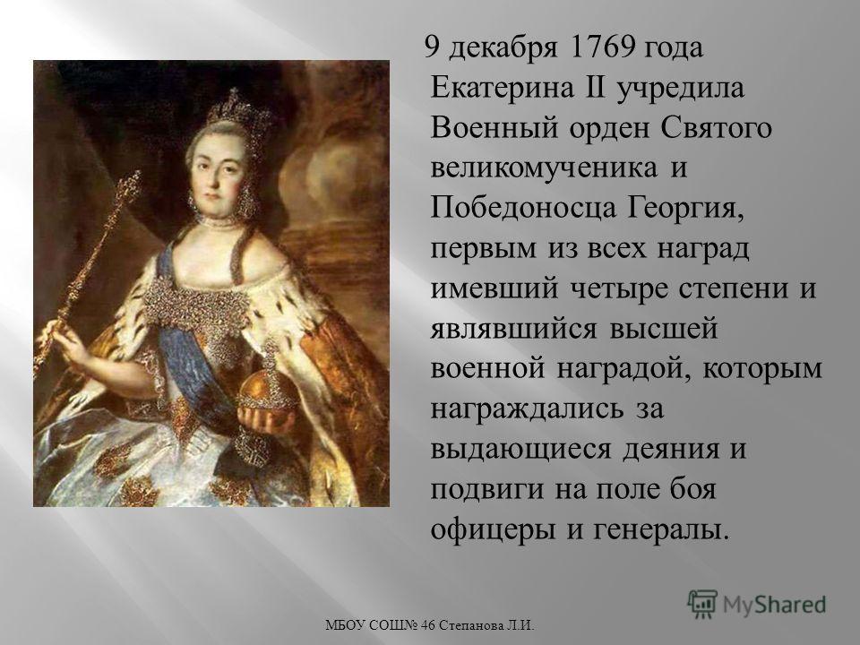 9 декабря 1769 года Екатерина II учредила Военный орден Святого великомученика и Победоносца Георгия, первым из всех наград имевший четыре степени и являвшийся высшей военной наградой, которым награждались за выдающиеся деяния и подвиги на поле боя о