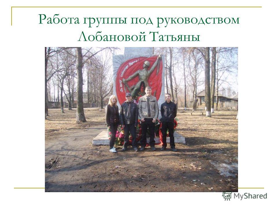 Работа группы под руководством Лобановой Татьяны