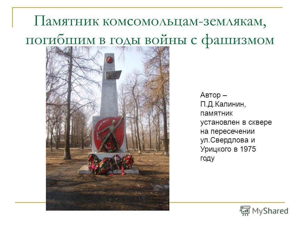 Памятник комсомольцам-землякам, погибшим в годы войны с фашизмом Автор – П.Д.Калинин, памятник установлен в сквере на пересечении ул.Свердлова и Урицкого в 1975 году