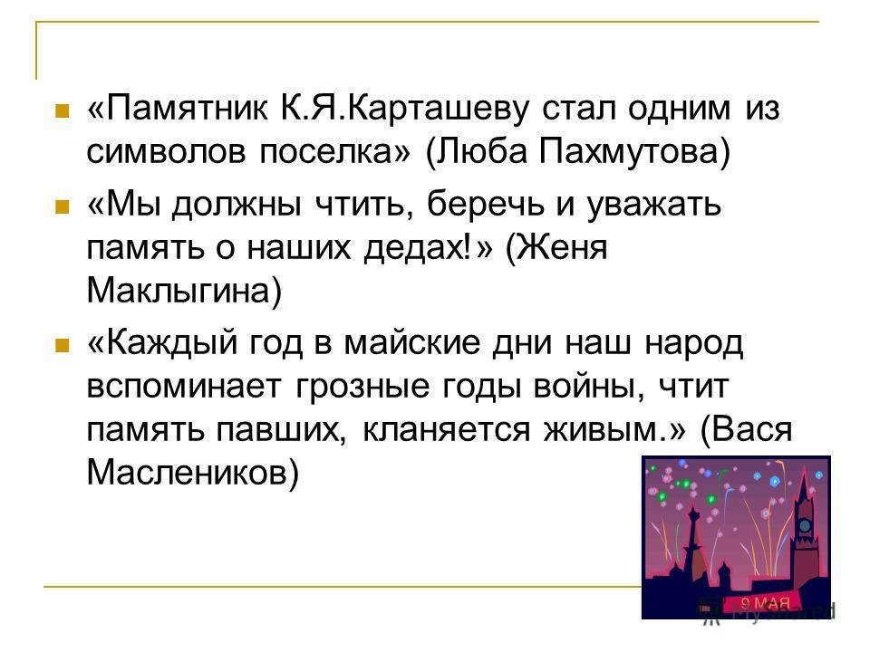 «Памятник К.Я.Карташеву стал одним из символов поселка» (Люба Пахмутова) «Мы должны чтить, беречь и уважать память о наших дедах!» (Женя Маклыгина) «Каждый год в майские дни наш народ вспоминает грозные годы войны, чтит память павших, кланяется живым