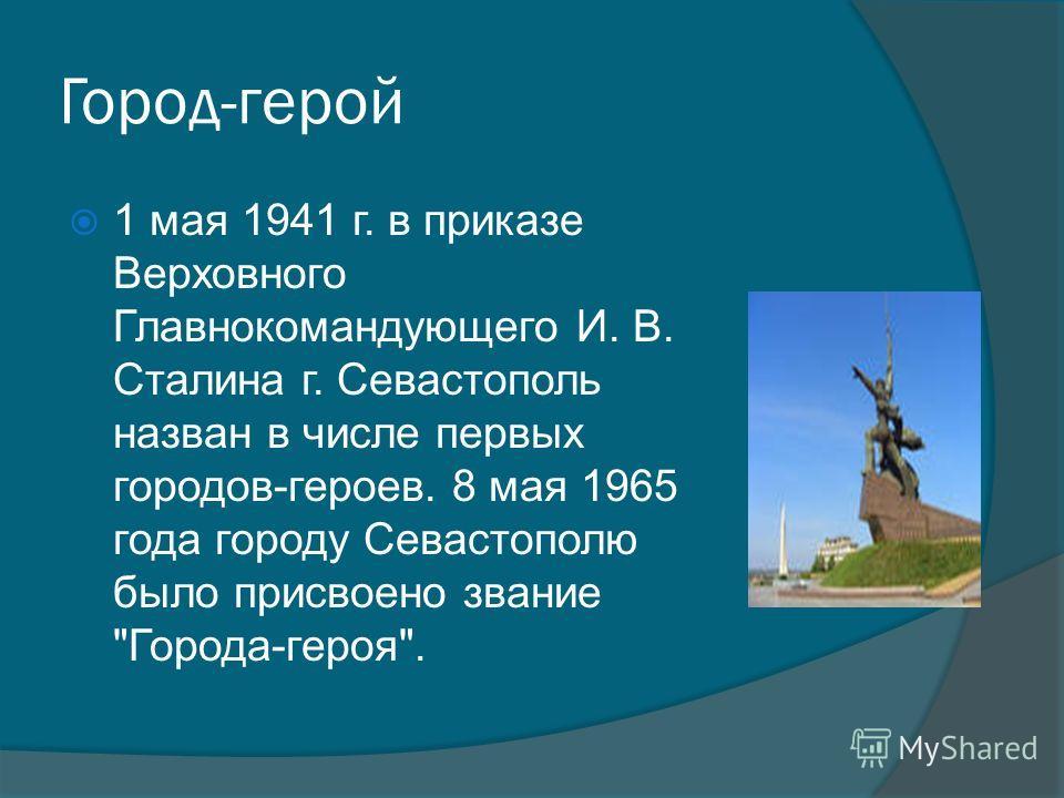Город-герой 1 мая 1941 г. в приказе Верховного Главнокомандующего И. В. Сталина г. Севастополь назван в числе первых городов-героев. 8 мая 1965 года городу Севастополю было присвоено звание Города-героя.