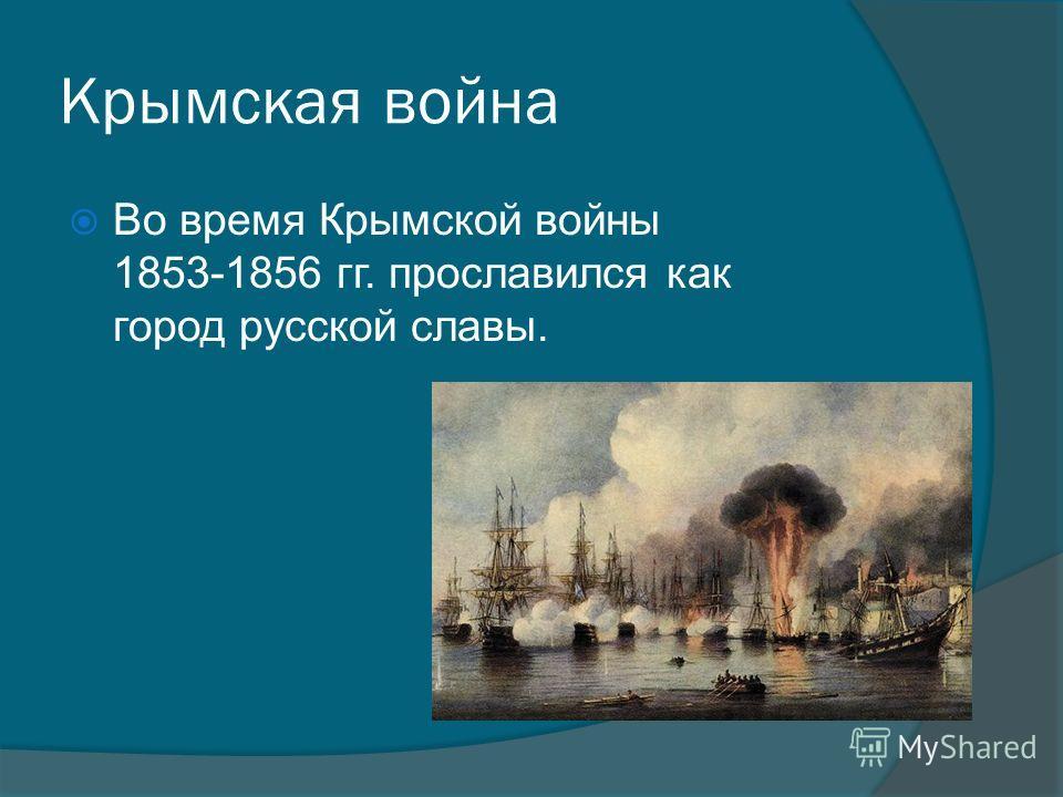 Крымская война Во время Крымской войны 1853-1856 гг. прославился как город русской славы.