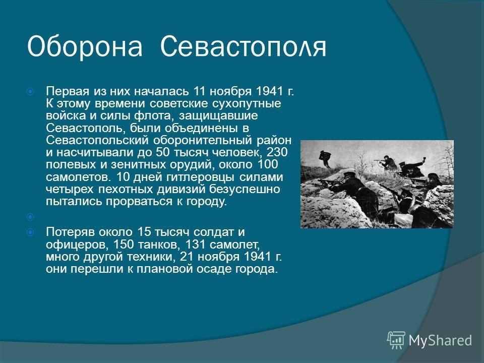 Оборона Севастополя Первая из них началась 11 ноября 1941 г. К этому времени советские сухопутные войска и силы флота, защищавшие Севастополь, были объединены в Севастопольский оборонительный район и насчитывали до 50 тысяч человек, 230 полевых и зен