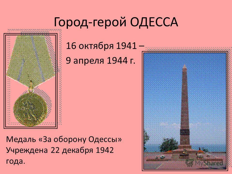 Город-герой ОДЕССА 16 октября 1941 – 9 апреля 1944 г. Медаль «За оборону Одессы» Учреждена 22 декабря 1942 года.