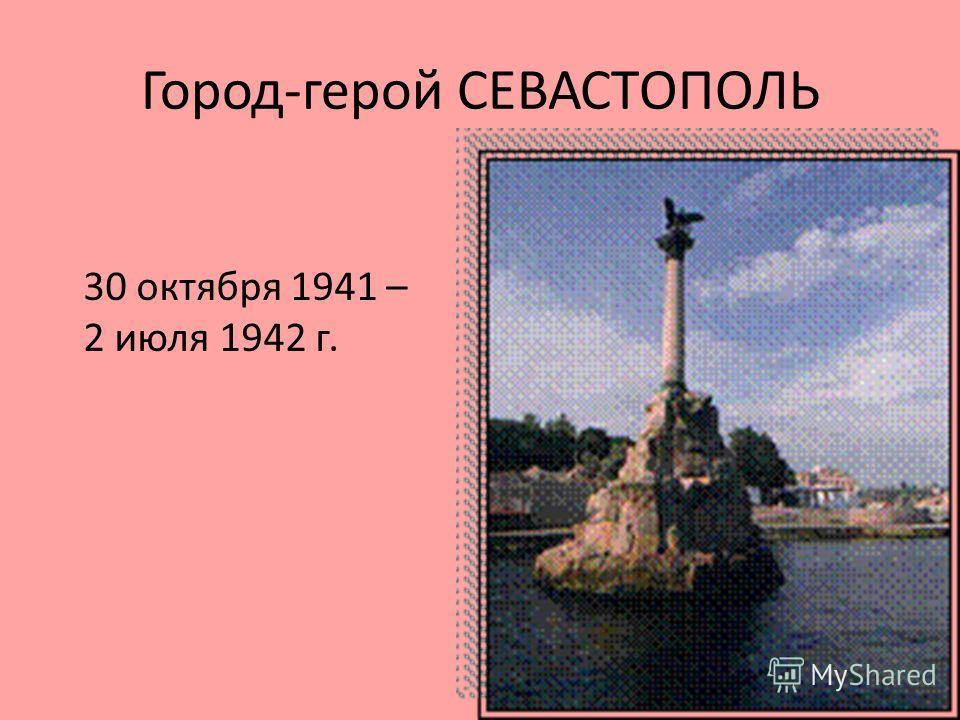 Город-герой СЕВАСТОПОЛЬ 30 октября 1941 – 2 июля 1942 г.