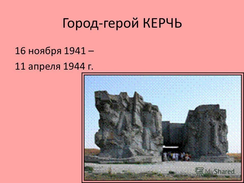 Город-герой КЕРЧЬ 16 ноября 1941 – 11 апреля 1944 г.