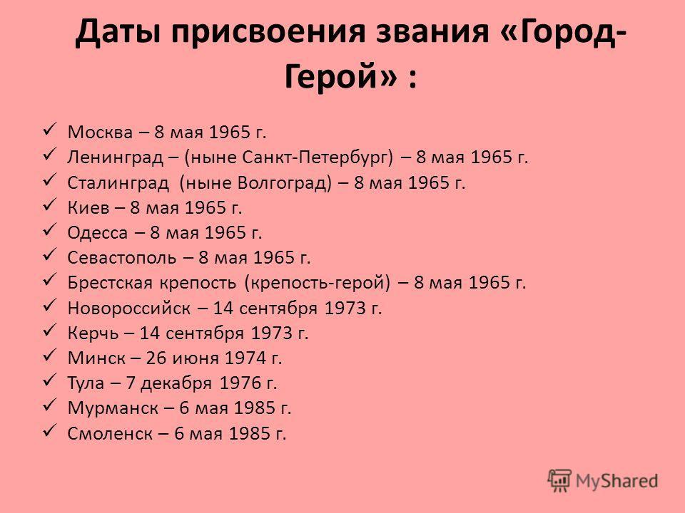 Даты присвоения звания «Город- Герой» : Москва – 8 мая 1965 г. Ленинград – (ныне Санкт-Петербург) – 8 мая 1965 г. Сталинград (ныне Волгоград) – 8 мая 1965 г. Киев – 8 мая 1965 г. Одесса – 8 мая 1965 г. Севастополь – 8 мая 1965 г. Брестская крепость (