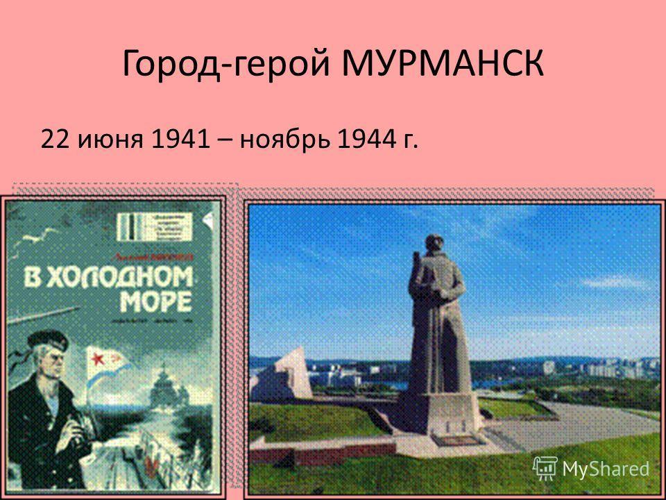 Город-герой МУРМАНСК 22 июня 1941 – ноябрь 1944 г.