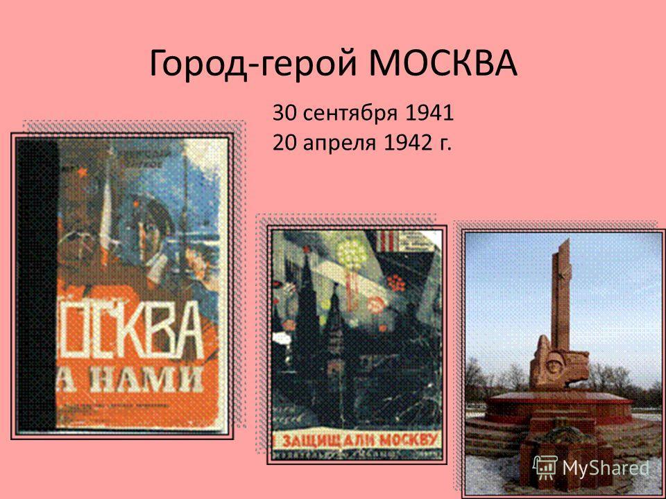Город-герой МОСКВА 30 сентября 1941 20 апреля 1942 г.