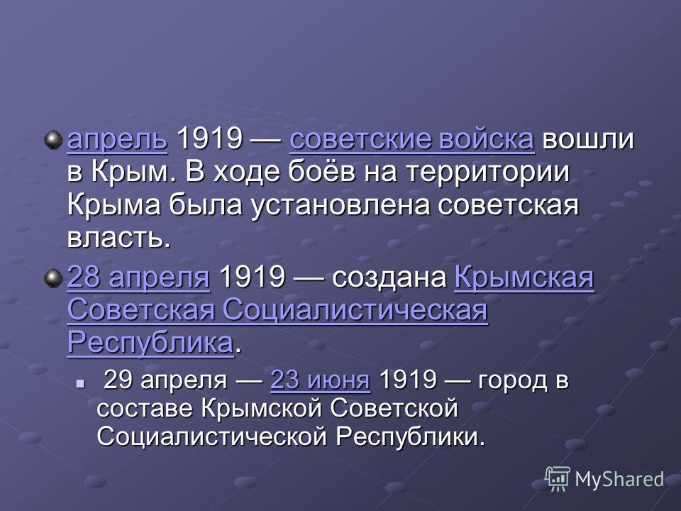 апрель 1919 советские войска вошли в Крым. В ходе боёв на территории Крыма была установлена советская власть. советские войска апрель советские войска 28 апреля 28 апреля 1919 создана Крымская Советская Социалистическая Республика. Крымская Советская