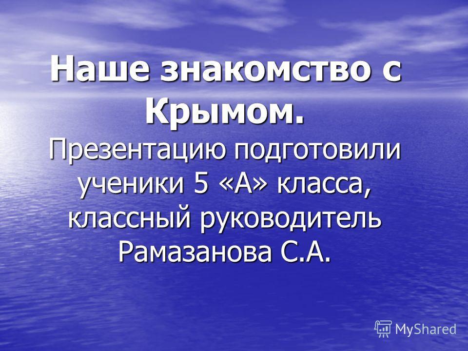 Наше знакомство с Крымом. Презентацию подготовили ученики 5 «А» класса, классный руководитель Рамазанова С.А.