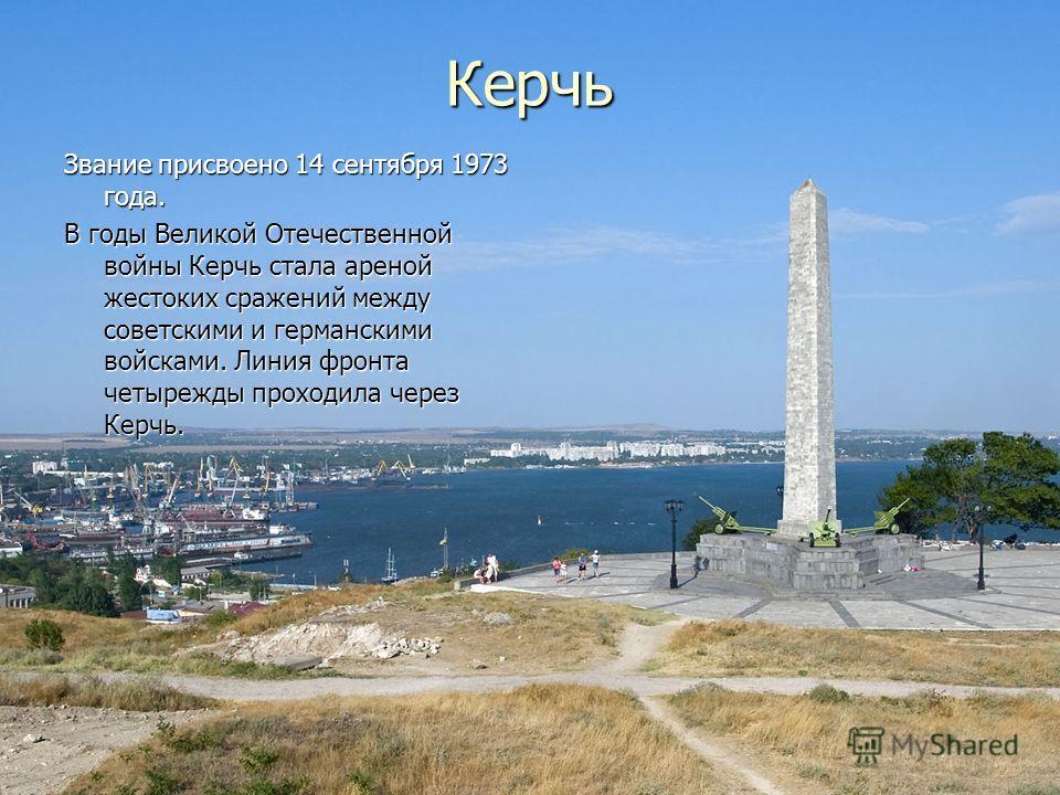 Керчь Звание присвоено 14 сентября 1973 года. В годы Великой Отечественной войны Керчь стала ареной жестоких сражений между советскими и германскими войсками. Линия фронта четырежды проходила через Керчь.