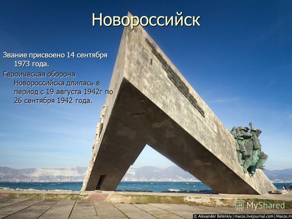 Новороссийск Звание присвоено 14 сентября 1973 года. Героическая оборона Новороссийска длилась в период с 19 августа 1942 г по 26 сентября 1942 года.