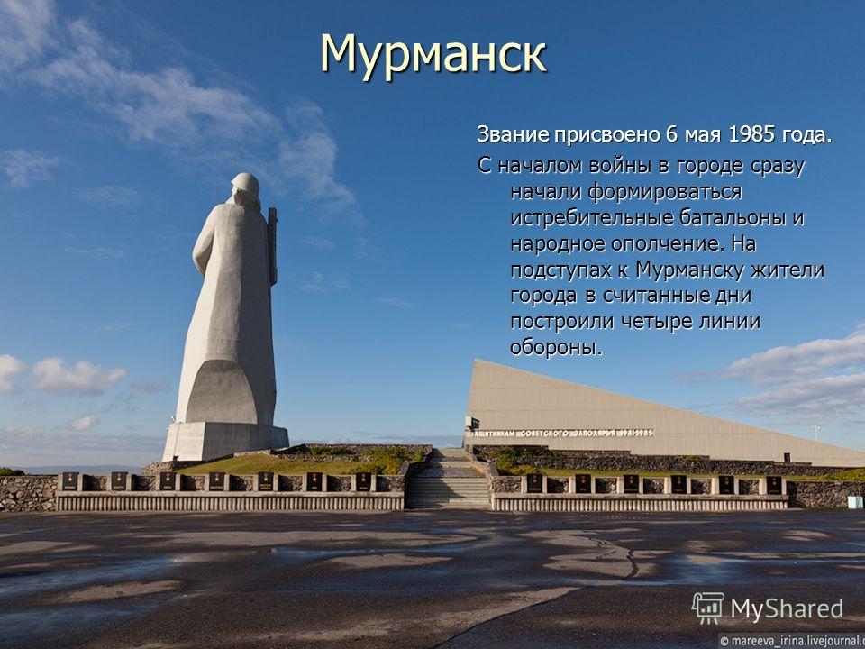 Мурманск Звание присвоено 6 мая 1985 года. С началом войны в городе сразу начали формироваться истребительные батальоны и народное ополчение. На подступах к Мурманску жители города в считанные дни построили четыре линии обороны.