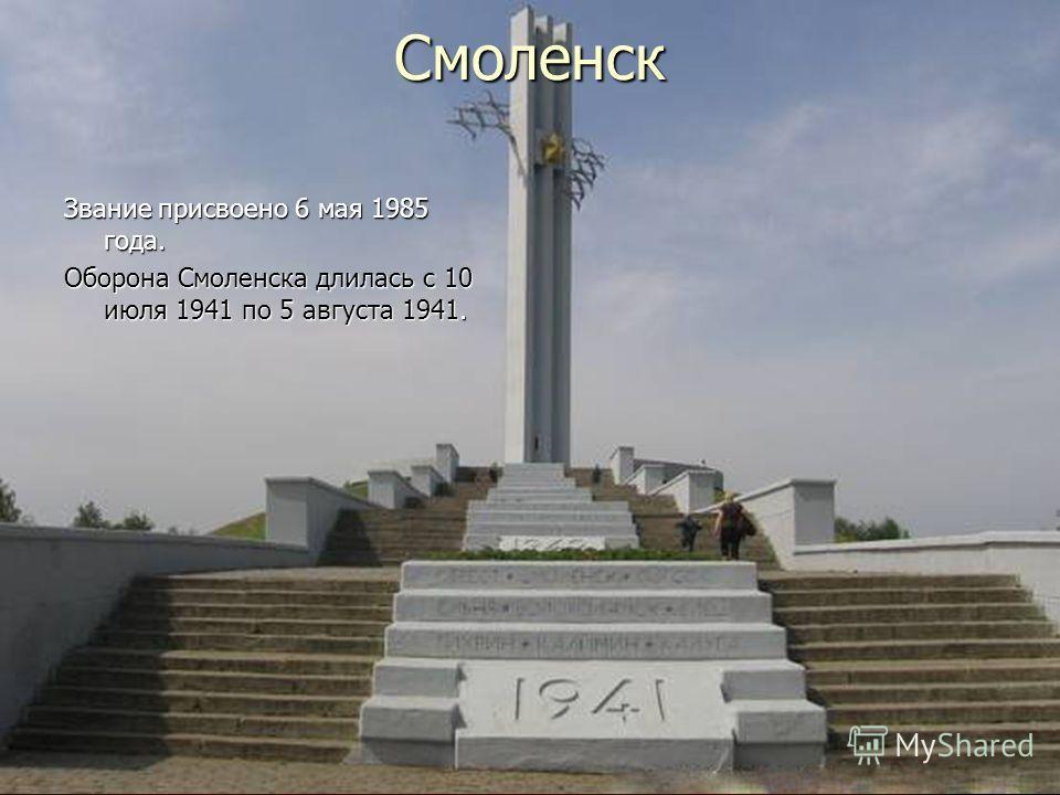 Смоленск Звание присвоено 6 мая 1985 года. Оборона Смоленска длилась с 10 июля 1941 по 5 августа 1941.