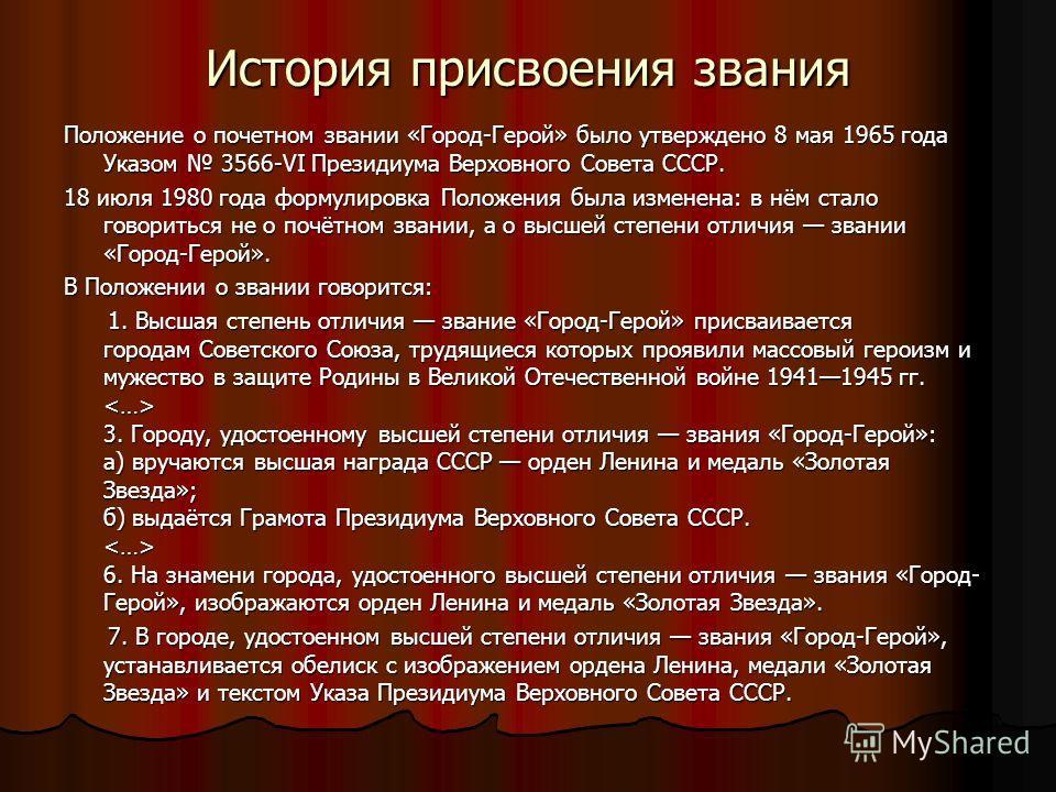 История присвоения звания Положение о почетном звании «Город-Герой» было утверждено 8 мая 1965 года Указом 3566-VI Президиума Верховного Совета СССР. 18 июля 1980 года формулировка Положения была изменена: в нём стало говориться не о почётном звании,