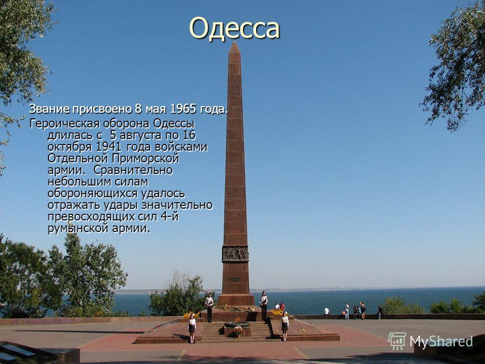 Одесса Звание присвоено 8 мая 1965 года. Героическая оборона Одессы длилась с 5 августа по 16 октября 1941 года войсками Отдельной Приморской армии. Сравнительно небольшим силам обороняющихся удалось отражать удары значительно превосходящих сил 4-й р