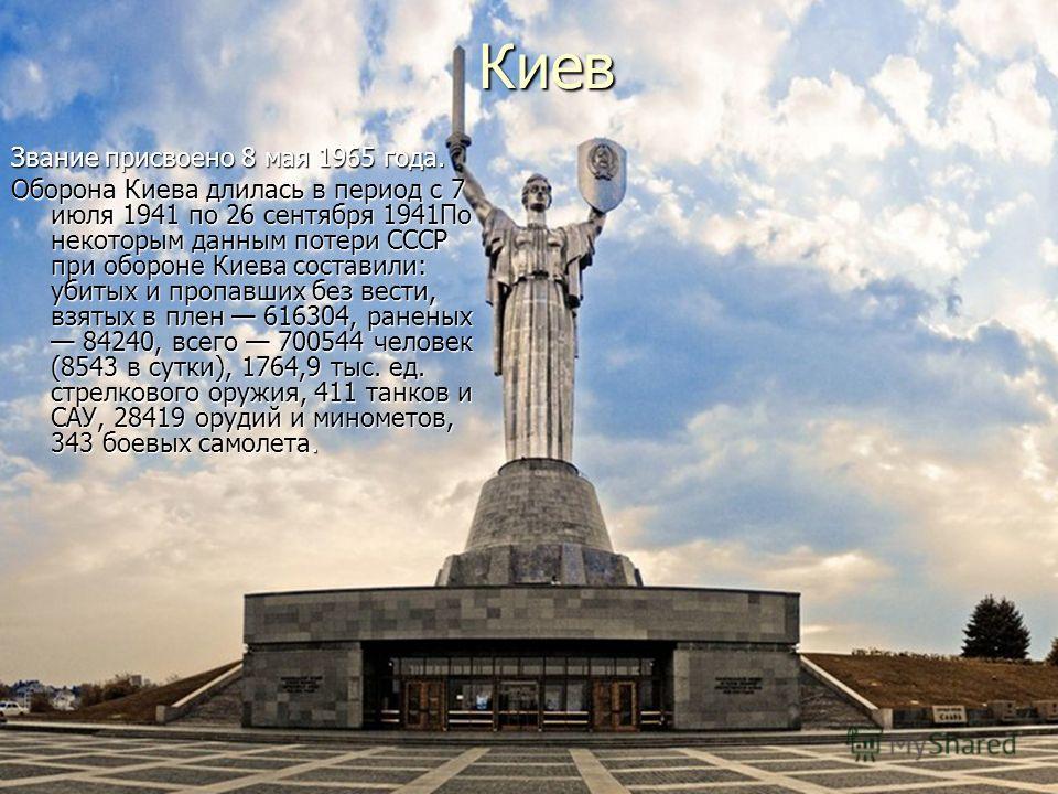 Киев Звание присвоено 8 мая 1965 года. Оборона Киева длилась в период с 7 июля 1941 по 26 сентября 1941По некоторым данным потери СССР при обороне Киева составили: убитых и пропавших без вести, взятых в плен 616304, раненых 84240, всего 700544 челове