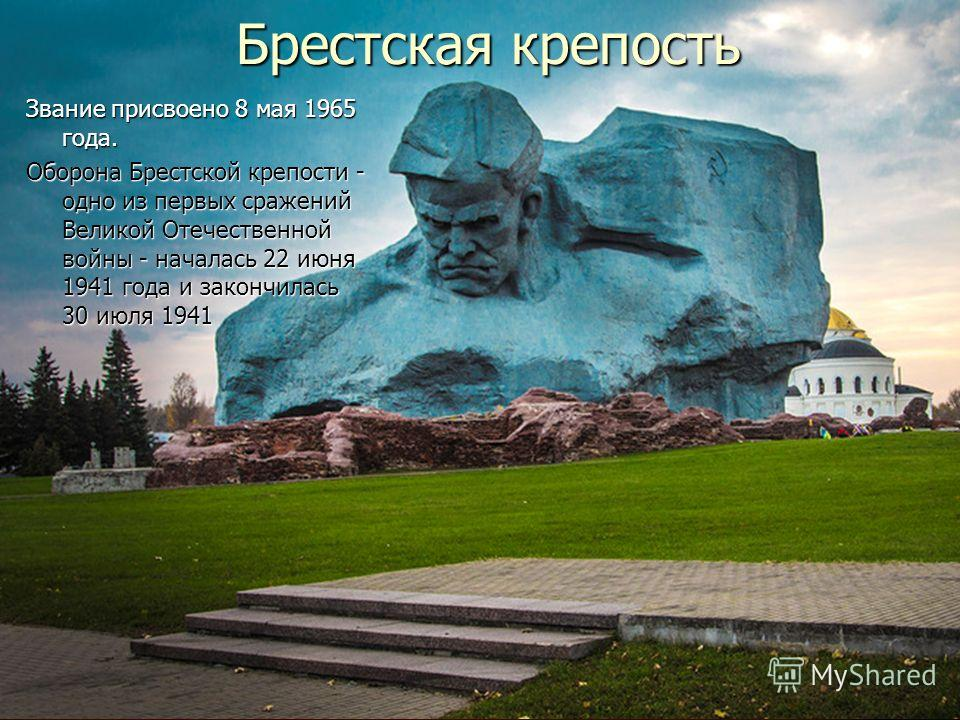 Брестская крепость Звание присвоено 8 мая 1965 года. Оборона Брестской крепости - одно из первых сражений Великой Отечественной войны - началась 22 июня 1941 года и закончилась 30 июля 1941