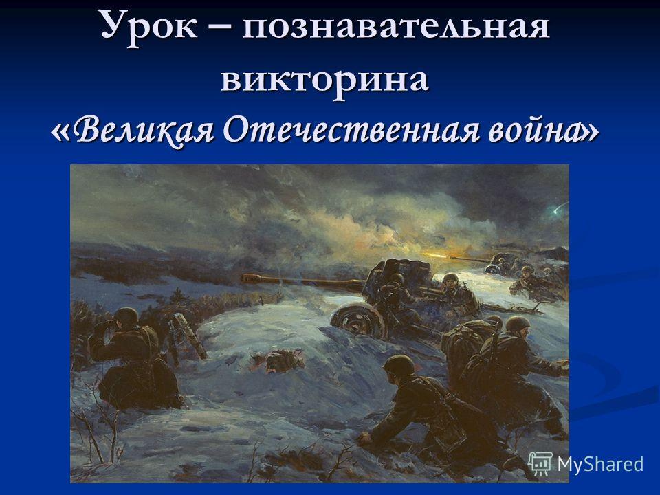 Урок – познавательная викторина « Великая Отечественная война »