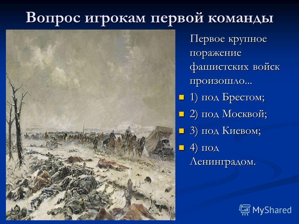 Вопрос игрокам первой команды Первое крупное поражение фашистских войск произошло... 1) под Брестом; 2) под Москвой; 3) под Киевом; 4) под Ленинградом.