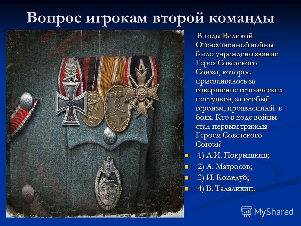 Вопрос игрокам второй команды В годы Великой Отечественной войны было учреждено звание Героя Советского Союза, которое присваивалось за совершение героических поступков, за особый героизм, проявленный в боях. Кто в ходе войны стал первым трижды Герое