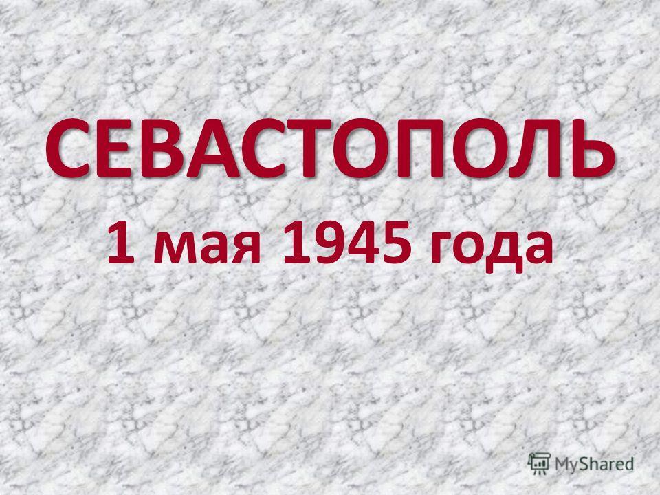 СЕВАСТОПОЛЬ 1 мая 1945 года