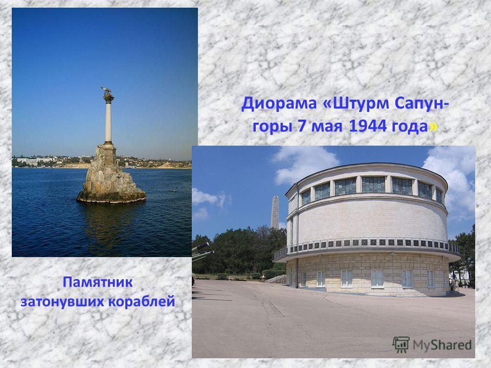 Диорама «Штурм Сапун- горы 7 мая 1944 года» Памятник затонувших кораблей