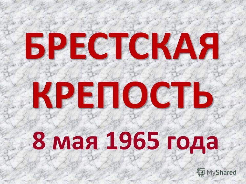 БРЕСТСКАЯ КРЕПОСТЬ 8 мая 1965 года