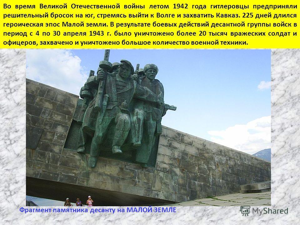 Во время Великой Отечественной войны летом 1942 года гитлеровцы предприняли решительный бросок на юг, стремясь выйти к Волге и захватить Кавказ. 225 дней длился героическая эпос Малой земли. В результате боевых действий десантной группы войск в перио