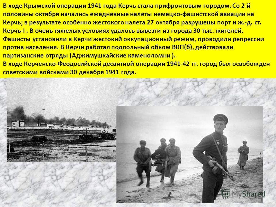 В ходе Крымской операции 1941 года Керчь стала прифронтовым городом. Со 2-й половины октября начались ежедневные налеты немецко-фашистской авиации на Керчь; в результате особенно жестокого налета 27 октября разрушены порт и ж.-д. ст. Керчь-I. В очень
