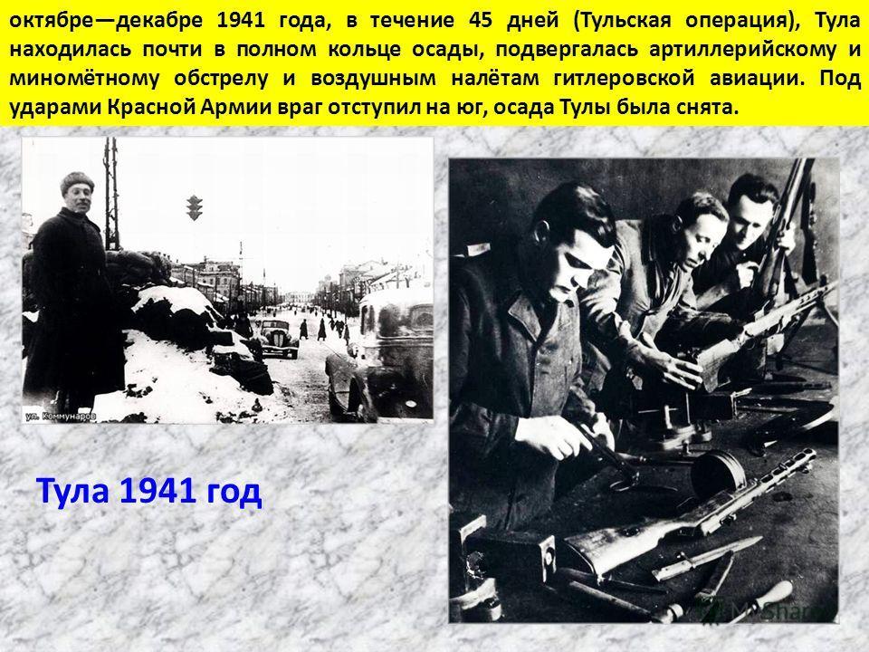 октябре декабре 1941 года, в течение 45 дней (Тульская операция), Тула находилась почти в полном кольце осады, подвергалась артиллерийскому и миномётному обстрелу и воздушным налётам гитлеровской авиации. Под ударами Красной Армии враг отступил на юг