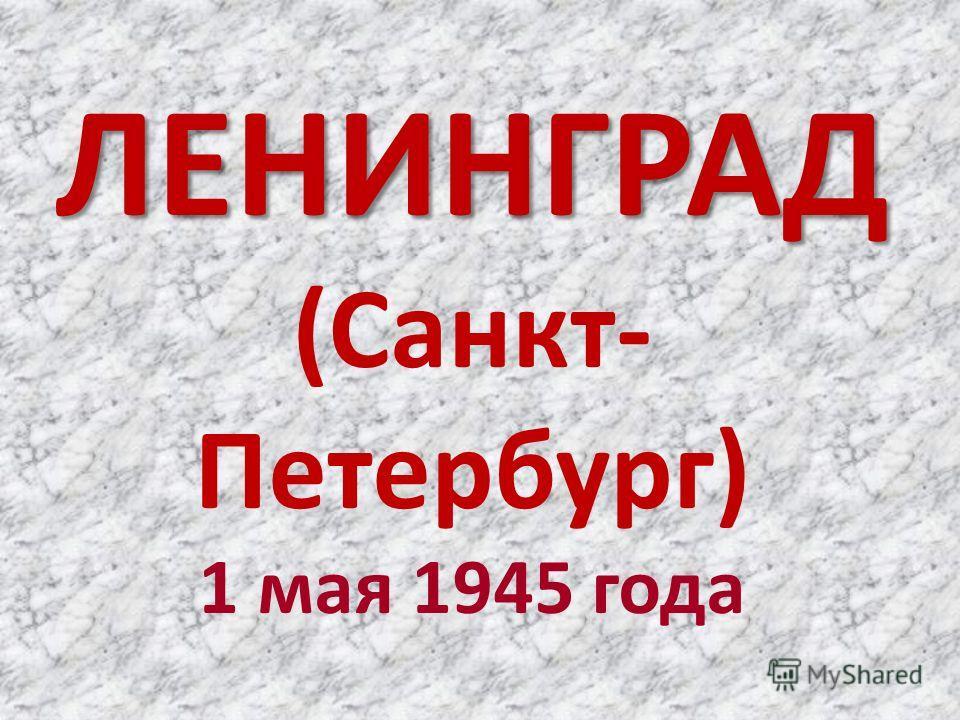ЛЕНИНГРАД ЛЕНИНГРАД (Санкт- Петербург) 1 мая 1945 года