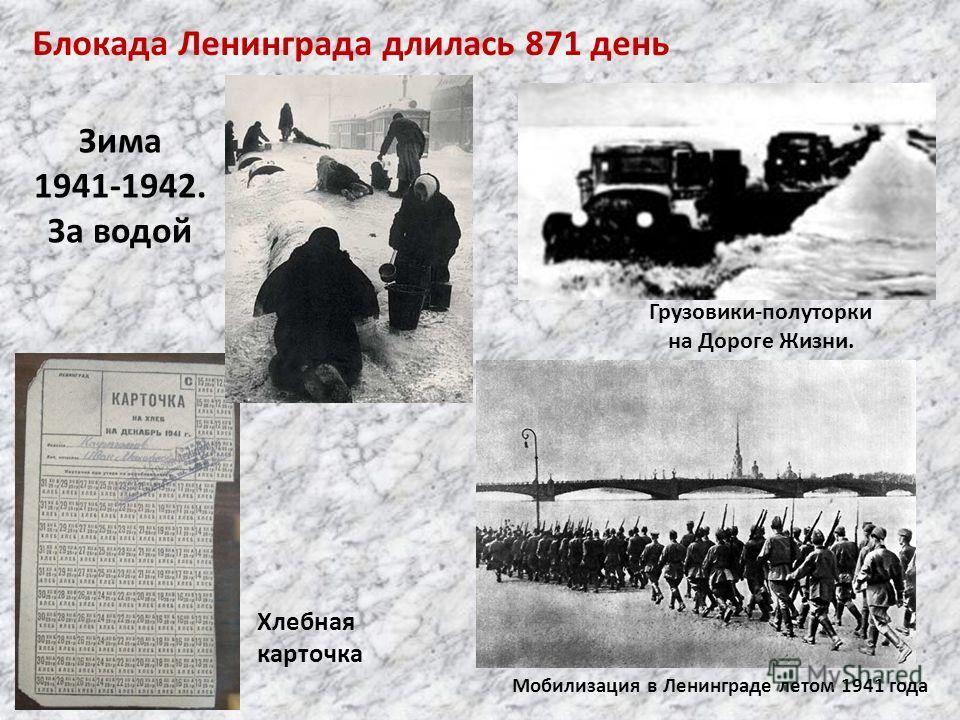 Мобилизация в Ленинграде летом 1941 года Грузовики-полуторки на Дороге Жизни. Хлебная карточка Блокада Ленинграда длилась 871 день Зима 1941-1942. За водой