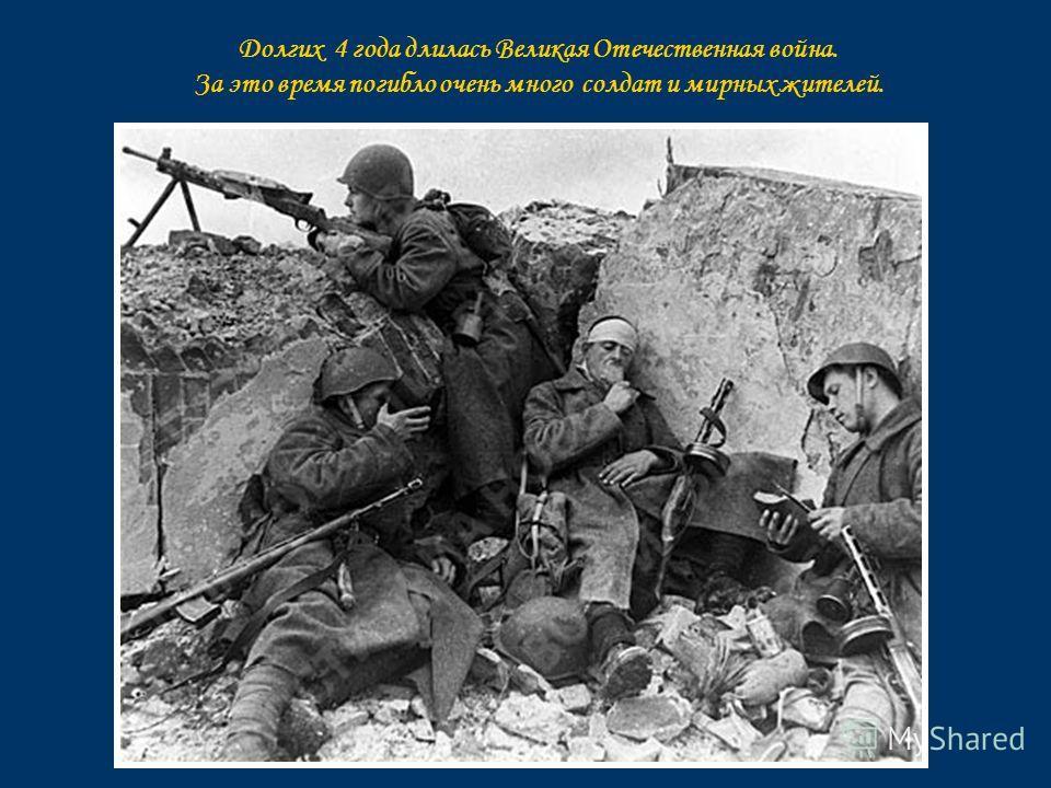 Долгих 4 года длилась Великая Отечественная война. За это время погибло очень много солдат и мирных жителей.