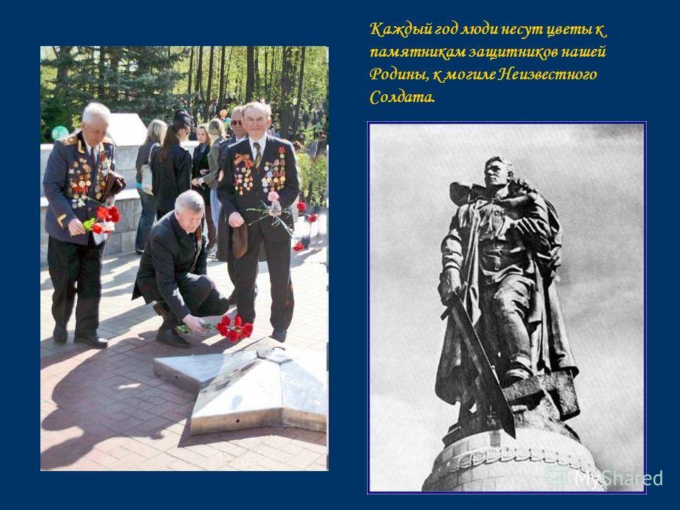 Каждый год люди несут цветы к памятникам защитников нашей Родины, к могиле Неизвестного Солдата.