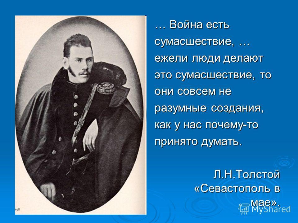 … Война есть сумасшествие, … ежели люди делают это сумасшествие, то они совсем не разумные создания, как у нас почему-то принято думать. Л.Н.Толстой «Севастополь в мае».