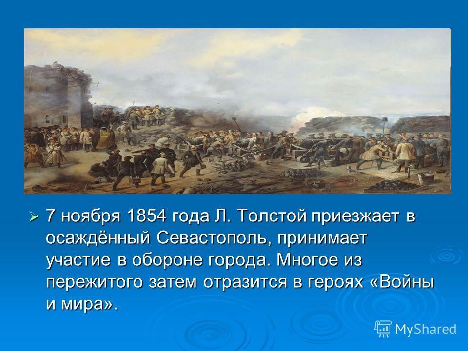 7 ноября 1854 года Л. Толстой приезжает в осаждённый Севастополь, принимает участие в обороне города. Многое из пережитого затем отразится в героях «Войны и мира». 7 ноября 1854 года Л. Толстой приезжает в осаждённый Севастополь, принимает участие в