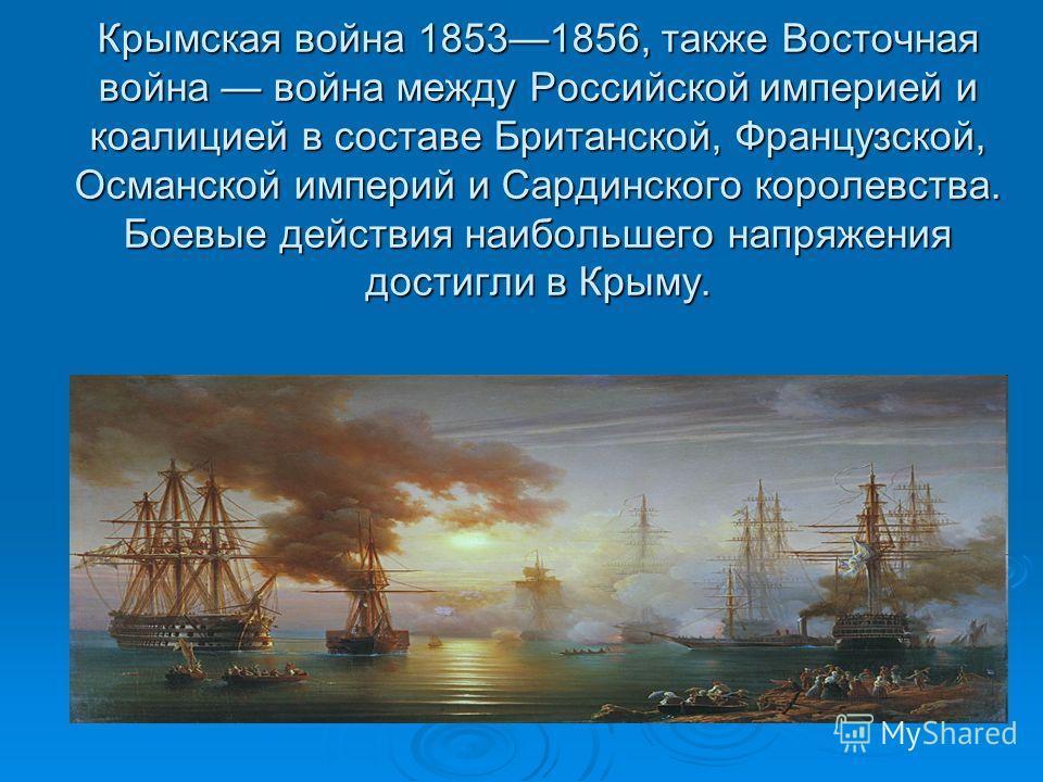 Крымская война 18531856, также Восточная война война между Российской империей и коалицией в составе Британской, Французской, Османской империй и Сардинского королевства. Боевые действия наибольшего напряжения достигли в Крыму.