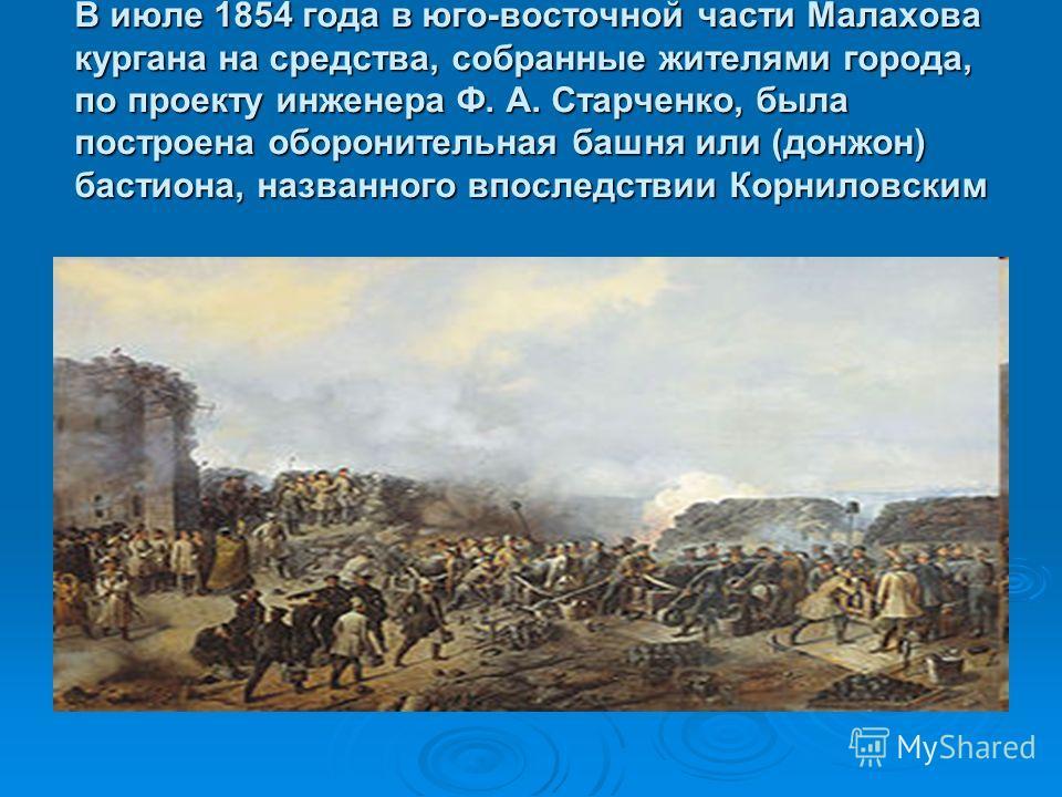 В июле 1854 года в юго-восточной части Малахова кургана на средства, собранные жителями города, по проекту инженера Ф. А. Старченко, была построена оборонительная башня или (донжон) бастиона, названного впоследствии Корниловским