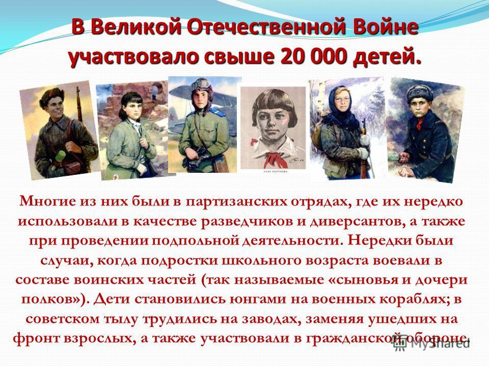 В Великой Отечественной Войне участвовало свыше 20 000 детей. Многие из них были в партизанских отрядах, где их нередко использовали в качестве разведчиков и диверсантов, а также при проведении подпольной деятельности. Нередки были случаи, когда подр